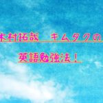 木村拓哉キムタクの英語力がわかる勉強法!発音や英語教育法も!