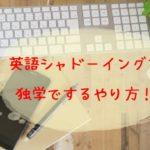 英語シャドーイングの効果と独学でするやり方!おすすめ教材とアプリも!