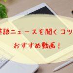 英語ニュースのリスニング法とおすすめ動画!初心者でもできる学習法!